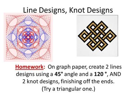 Line Designs, Knot Designs Homework: On graph paper, create 2 lines designs using a 45° angle and a 120 °, AND 2 knot designs, finishing off the ends.