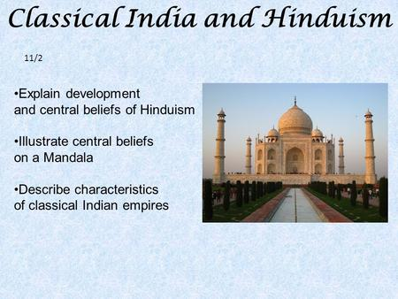 Classical <strong>India</strong> <strong>and</strong> Hinduism Explain development <strong>and</strong> central beliefs <strong>of</strong> Hinduism Illustrate central beliefs on a Mandala Describe characteristics <strong>of</strong> classical.