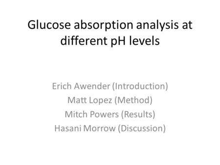 Glucose absorption analysis at different pH levels Erich Awender (Introduction) Matt Lopez (Method) Mitch Powers (Results) Hasani Morrow (Discussion)