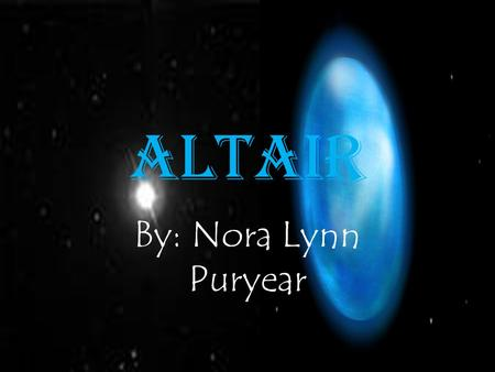 "Altair By: Nora Lynn Puryear. History and Facts ""The name Altair is derived from the Arabic for ""'The Flying Eagle'"". The star is located about 16.7 light."