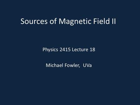 Sources of Magnetic Field II Physics 2415 Lecture 18 Michael Fowler, UVa.