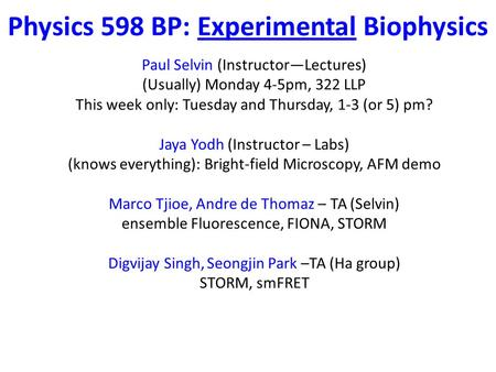 Physics 598 BP: Experimental Biophysics Paul Selvin (Instructor—Lectures) (Usually) Monday 4-5pm, 322 LLP This week only: Tuesday and Thursday, 1-3 (or.
