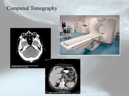 Computed Tomography http://www.stabroeknews.com/images/2009/08/20090830ctscan.jpg http://upload.wikimedia.org/wikipedia/commons/archive/d/da/20060904231838!Head_CT_scan.jpg.