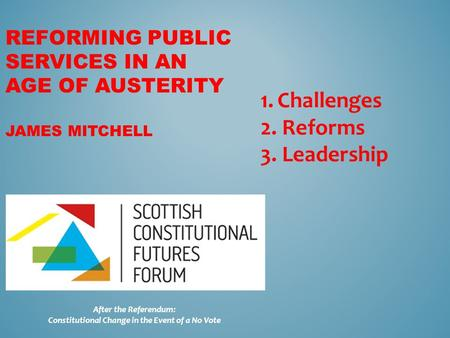REFORMING PUBLIC SERVICES IN AN AGE OF AUSTERITY JAMES MITCHELL After the Referendum: Constitutional Change in the Event of a No Vote 1.Challenges 2. Reforms.