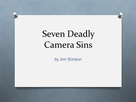 Seven Deadly Camera Sins by Jim Stinson. Seven Deadly Camera Sins O Good programs start with good camera work. No matter how carefully you plan a show.