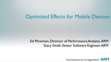 Optimized Effects for Mobile Devices Ed Plowman, Director of Performance Analysis, ARM Stacy Smith, Senior Software Engineer, ARM.