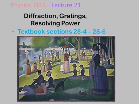 Diffraction, Gratings, Resolving Power Textbook sections 28-4 – 28-6 Physics 1161: Lecture 21.
