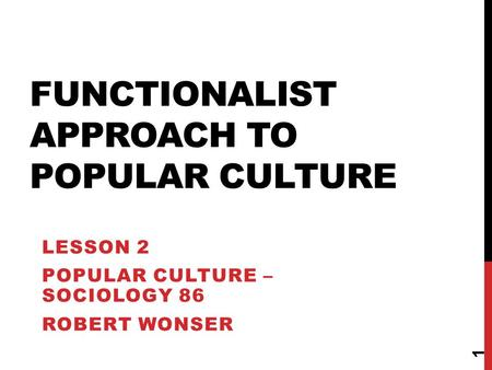 FUNCTIONALIST APPROACH TO POPULAR CULTURE LESSON 2 POPULAR CULTURE – SOCIOLOGY 86 ROBERT WONSER 1.