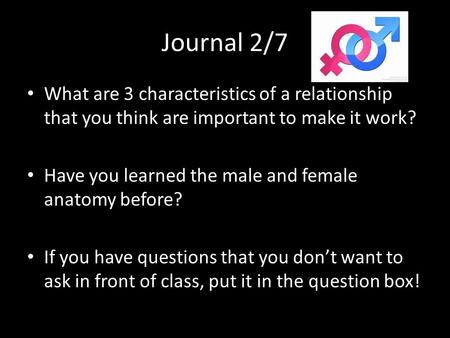 Journal 2/7 What are 3 characteristics of a relationship that you think are important to make it work? Have you learned the male and female anatomy before?