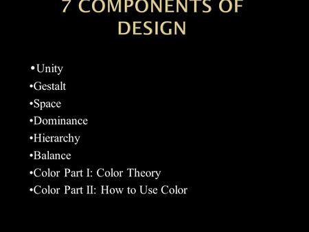 Unity Gestalt Space Dominance Hierarchy Balance Color Part I: Color Theory Color Part II: How to Use Color.