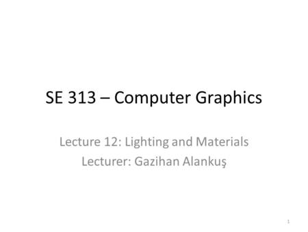 SE 313 – Computer Graphics Lecture 12: Lighting and Materials Lecturer: Gazihan Alankuş 1.