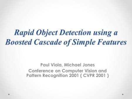 Rapid Object Detection using a Boosted Cascade of Simple Features Paul Viola, Michael Jones Conference on Computer Vision and Pattern Recognition 2001.