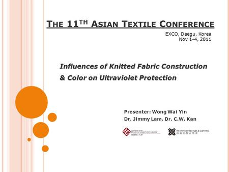 T HE 11 TH A SIAN T EXTILE C ONFERENCE Influences of Knitted Fabric Construction & Color on Ultraviolet Protection Presenter: Wong Wai Yin Dr. Jimmy Lam,