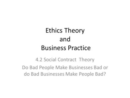 Ethics Theory and Business Practice 4.2 Social Contract Theory Do Bad People Make Businesses Bad or do Bad Businesses Make People Bad?
