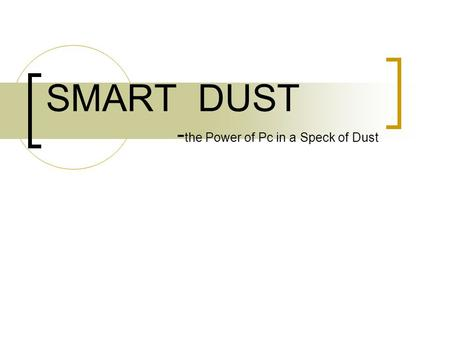 SMART DUST - the Power of Pc in a Speck of Dust. TOPICS COVERED: ABOUT SMART DUST GOALS CONSTRUCTION OPERATION OF MOTE APPLICATIONS ON THE DARKER SIDE.