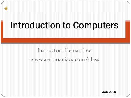 Instructor: Heman Lee www.aeromaniacs.com/class Introduction to Computers Jan 2009.