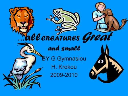 … all CREATURES Great and small BY G Gymnasiou H. Krokou 2009-2010.