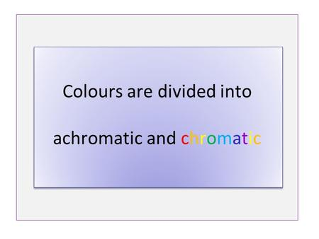 Colours are divided into achromatic and chromatic.