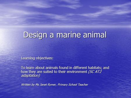 Design a marine animal Learning objectives: To learn about animals found in different habitats; and how they are suited to their environment (SC AT2 adaptation)