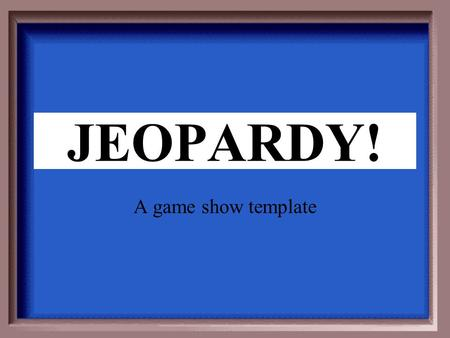 Click Once to Begin JEOPARDY! A game show template.