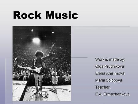 Rock Music Work is made by: Olga Prudnikova Elena Anisimova Maria Solopova Teacher: E.A. Ermachenkova.