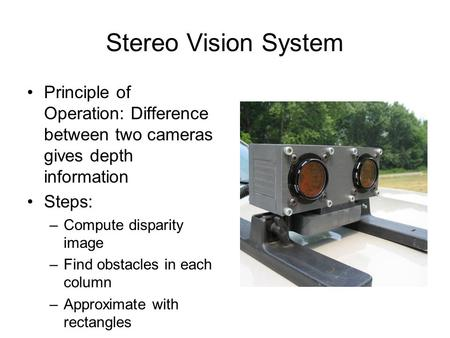 Stereo Vision System Principle of Operation: Difference between two cameras gives depth information Steps: –Compute disparity image –Find obstacles in.