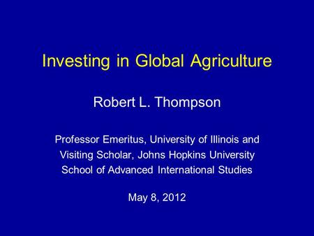 Investing in Global Agriculture Robert L. Thompson Professor Emeritus, University of Illinois and Visiting Scholar, Johns Hopkins University School of.