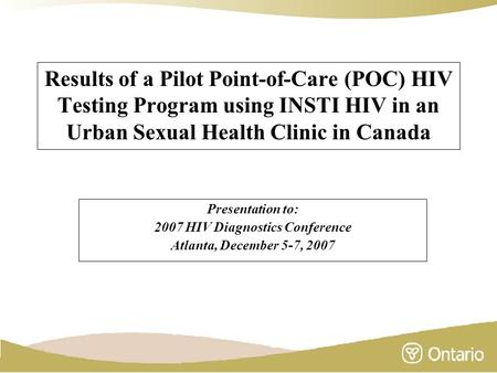 Results of a Pilot Point-of-Care (POC) HIV Testing Program using INSTI HIV in an Urban Sexual Health Clinic in Canada Presentation to: 2007 HIV Diagnostics.