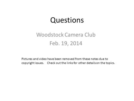 Questions Woodstock Camera Club Feb. 19, 2014 Pictures and video have been removed from these notes due to copyright issues. Check out the links for other.