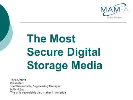 The Most Secure Digital Storage Media 10/26/2009 Presenter: Joe Weisenbach, Engineering Manager MAM-A Inc. The only recordable disc maker in America.
