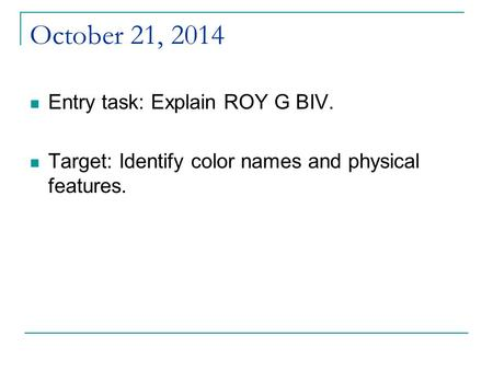 October 21, 2014 Entry task: Explain ROY G BIV. Target: Identify color names and physical features.