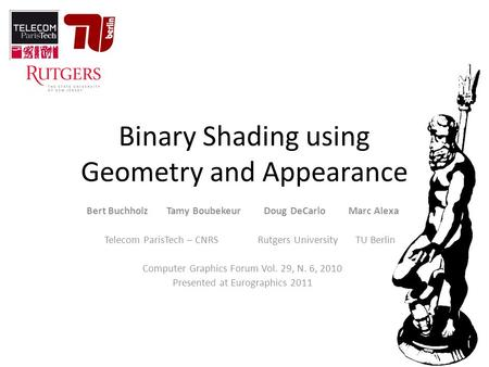 Binary Shading using Geometry and Appearance Bert Buchholz Tamy Boubekeur Doug DeCarlo Marc Alexa Telecom ParisTech – CNRS Rutgers University TU Berlin.