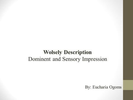 Wolsely Description Dominent and Sensory Impression By: Eucharia Ogoms.