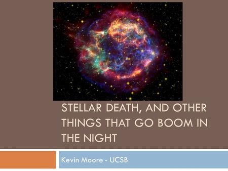 STELLAR DEATH, AND OTHER THINGS THAT GO BOOM IN THE NIGHT Kevin Moore - UCSB.