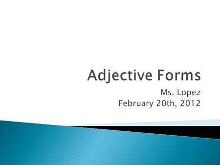 Ms. Lopez February 20th, 2012.  Definition Adjectives are words that describe or modify another person or thing in the sentence.  The Articles — a,