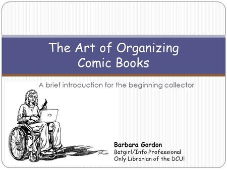 A brief introduction for the beginning collector The Art of Organizing Comic Books Barbara Gordon Batgirl/Info Professional Only Librarian of the DCU!