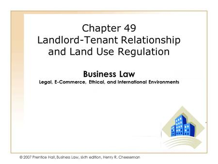 50 - 1 © 2007 Prentice Hall, Business Law, sixth edition, Henry R. Cheeseman Chapter 49 Landlord-Tenant Relationship and Land Use Regulation Business Law.