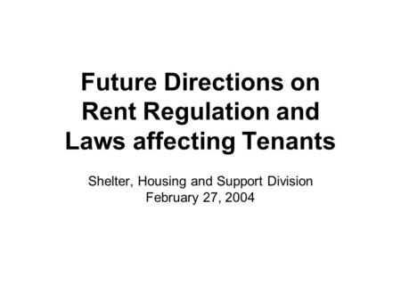 Future Directions on Rent Regulation and Laws affecting Tenants Shelter, Housing and Support Division February 27, 2004.