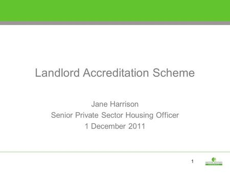 1 Landlord Accreditation Scheme Jane Harrison Senior Private Sector Housing Officer 1 December 2011.