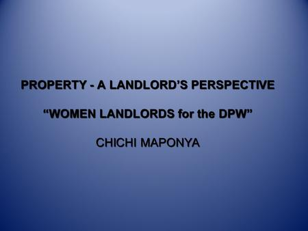 "PROPERTY - A LANDLORD'S PERSPECTIVE ""WOMEN LANDLORDS for the DPW"" CHICHI MAPONYA."