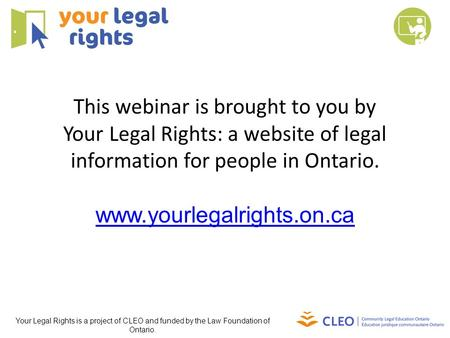 This webinar is brought to you by Your Legal Rights: a website of legal information for people in Ontario. www.yourlegalrights.on.ca Your Legal Rights.