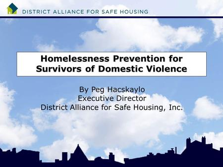 Homelessness Prevention for Survivors of Domestic Violence By Peg Hacskaylo Executive Director District Alliance for Safe Housing, Inc.