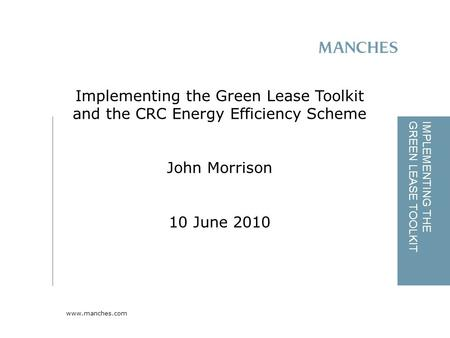 Www.manches.com IMPLEMENTING THE GREEN LEASE TOOLKIT Implementing the Green Lease Toolkit and the CRC Energy Efficiency Scheme John Morrison 10 June 2010.