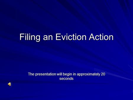 Filing an Eviction Action The presentation will begin in approximately 20 seconds.