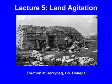 Lecture 5: Land Agitation Eviction at Derrybeg, Co. Donegal.