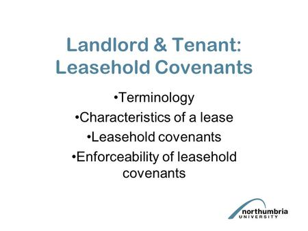 Landlord & Tenant: Leasehold Covenants Terminology Characteristics of a lease Leasehold covenants Enforceability of leasehold covenants.