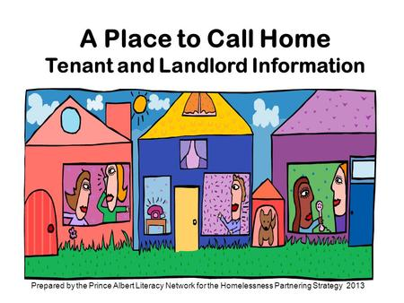 A Place to Call Home Tenant and Landlord Information Prepared by the Prince Albert Literacy Network for the Homelessness Partnering Strategy 2013.
