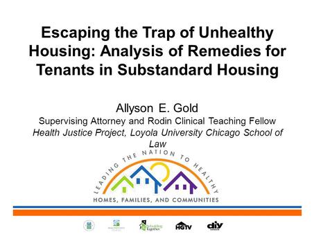 Escaping the Trap of Unhealthy Housing: Analysis of Remedies for Tenants in Substandard Housing Allyson E. Gold Supervising Attorney and Rodin Clinical.