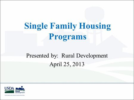 Single Family Housing Programs Presented by: Rural Development April 25, 2013.