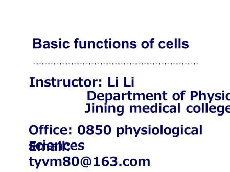 Instructor: Li Li Office: 0850 physiological sciences   Jining medical college Basic functions of cells Department of Physiology.